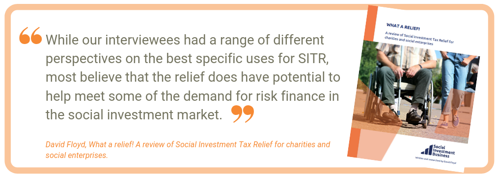 While our interviewees had a range of different perspectives on the best specific uses for SITR, most believe that the relief does have potential to help meet some of the demand for risk finance in the social investment market